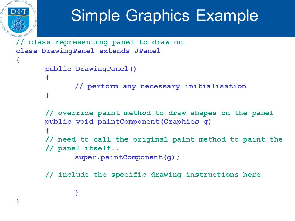 Simple Graphics Example // class representing panel to draw on class DrawingPanel extends JPanel { public DrawingPanel() { // perform any necessary initialisation } // override paint method to draw shapes on the panel public void paintComponent(Graphics g) { // need to call the original paint method to paint the // panel itself..