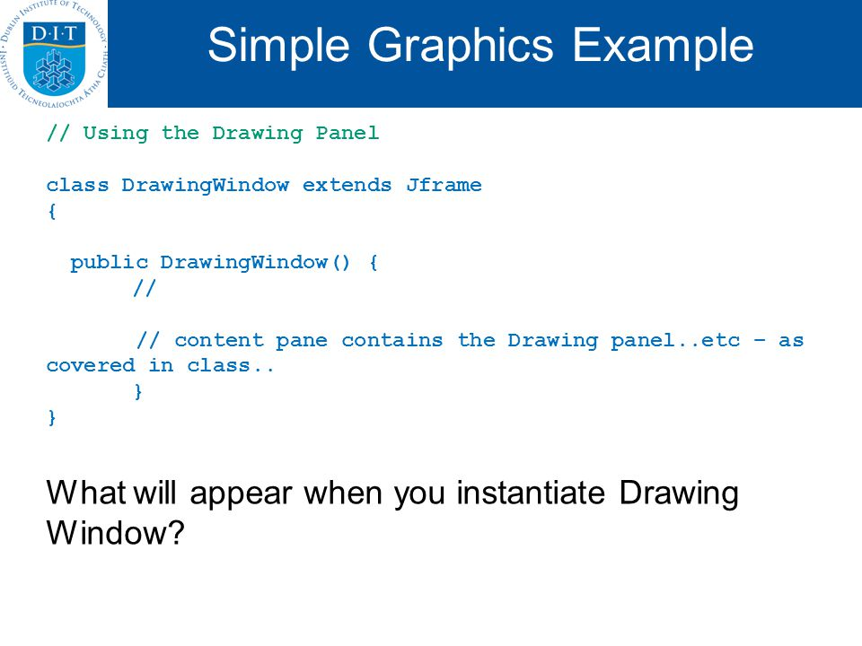 Simple Graphics Example // Using the Drawing Panel class DrawingWindow extends Jframe { public DrawingWindow() { // // content pane contains the Drawing panel..etc – as covered in class..
