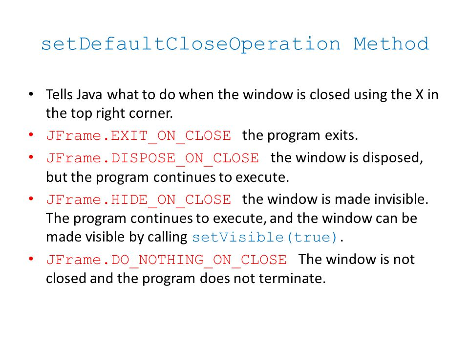 setDefaultCloseOperation Method Tells Java what to do when the window is closed using the X in the top right corner.