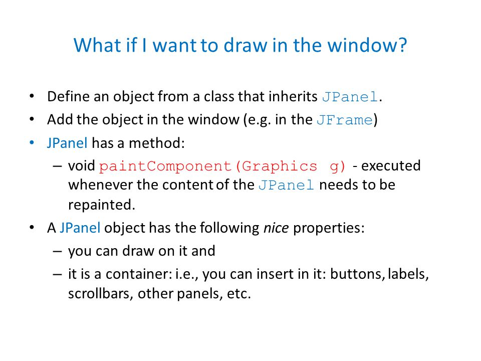 What if I want to draw in the window. Define an object from a class that inherits JPanel.