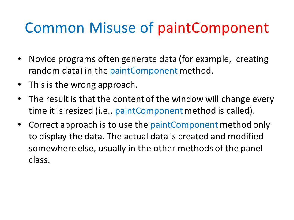 Common Misuse of paintComponent Novice programs often generate data (for example, creating random data) in the paintComponent method.