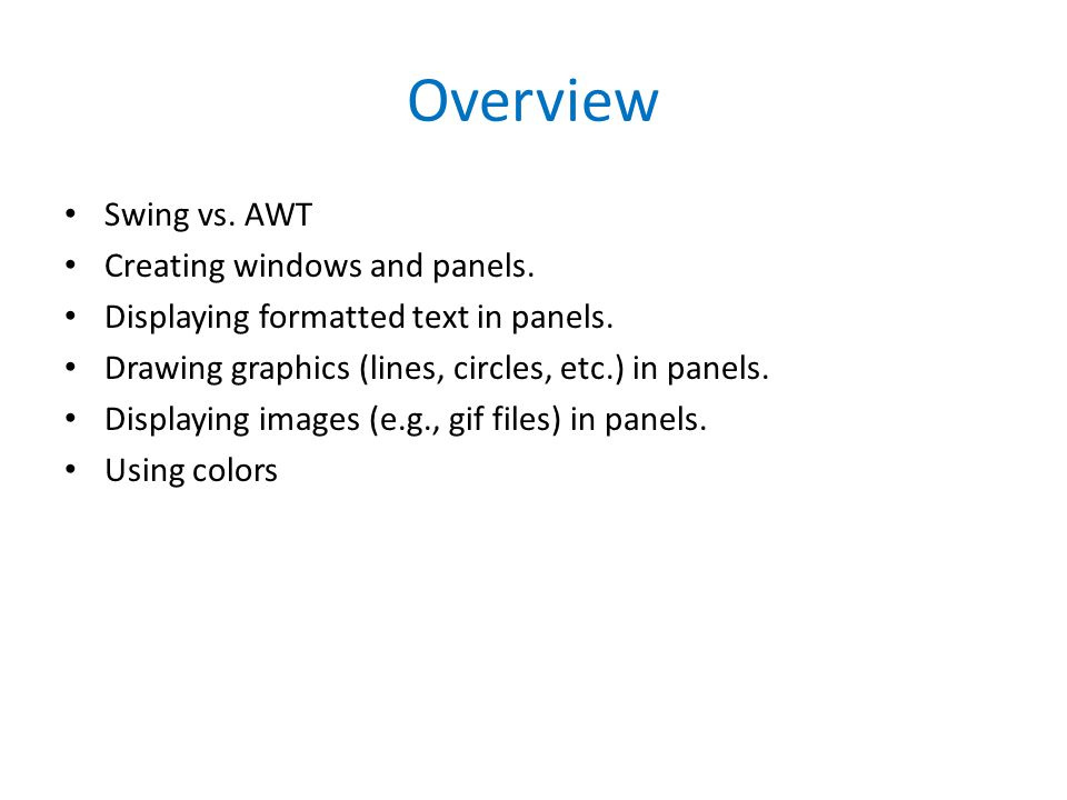 Overview Swing vs. AWT Creating windows and panels.
