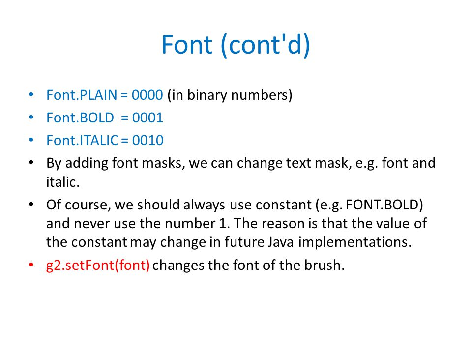 Font (cont d) Font.PLAIN = 0000 (in binary numbers) Font.BOLD = 0001 Font.ITALIC = 0010 By adding font masks, we can change text mask, e.g.