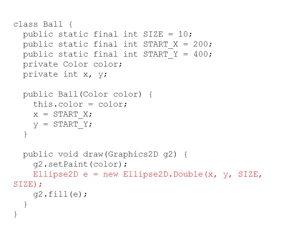 class Ball { public static final int SIZE = 10; public static final int START_X = 200; public static final int START_Y = 400; private Color color; private int x, y; public Ball(Color color) { this.color = color; x = START_X; y = START_Y; } public void draw(Graphics2D g2) { g2.setPaint(color); Ellipse2D e = new Ellipse2D.Double(x, y, SIZE, SIZE); g2.fill(e); }