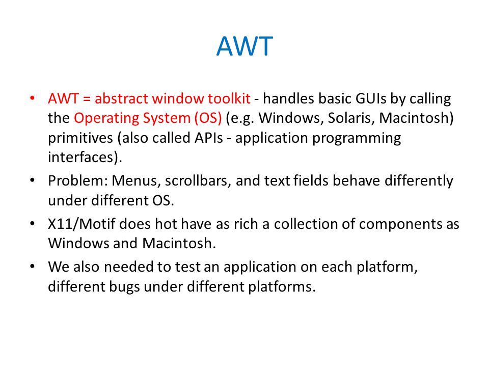 AWT AWT = abstract window toolkit - handles basic GUIs by calling the Operating System (OS) (e.g.