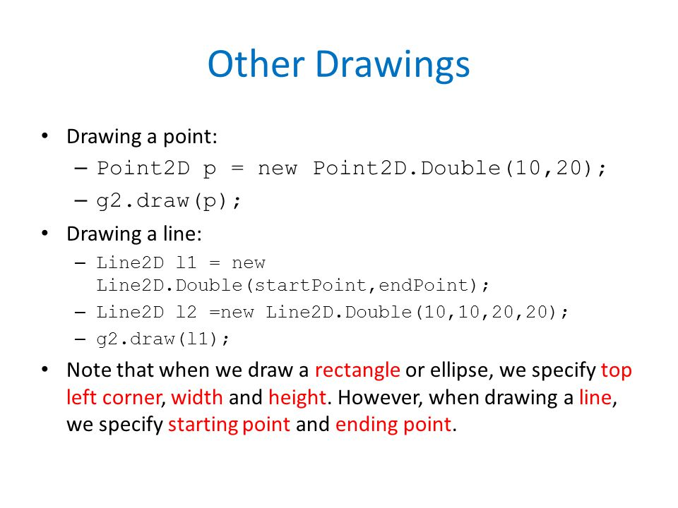 Other Drawings Drawing a point: – Point2D p = new Point2D.Double(10,20); – g2.draw(p); Drawing a line: – Line2D l1 = new Line2D.Double(startPoint,endPoint); – Line2D l2 =new Line2D.Double(10,10,20,20); – g2.draw(l1); Note that when we draw a rectangle or ellipse, we specify top left corner, width and height.