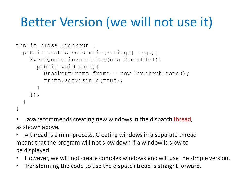 Better Version (we will not use it) public class Breakout { public static void main(String[] args){ EventQueue.invokeLater(new Runnable(){ public void run(){ BreakoutFrame frame = new BreakoutFrame(); frame.setVisible(true); } }); } Java recommends creating new windows in the dispatch thread, as shown above.