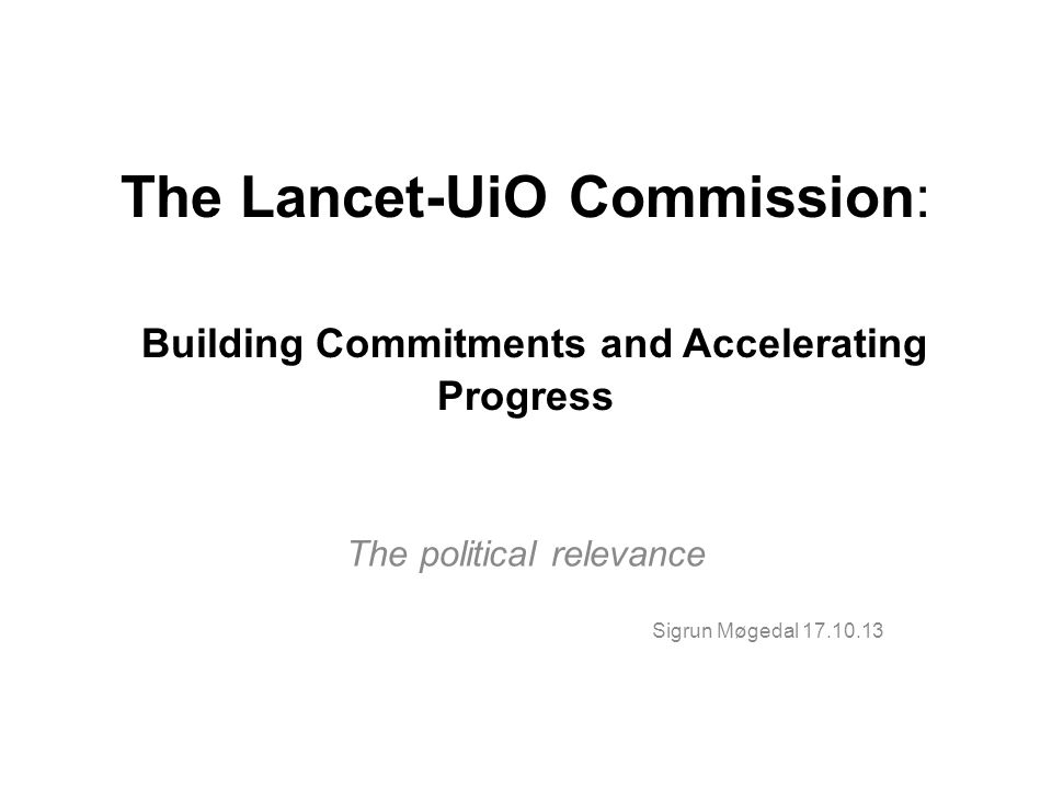 The Lancet-UiO Commission: Building Commitments and Accelerating Progress The political relevance Sigrun Møgedal