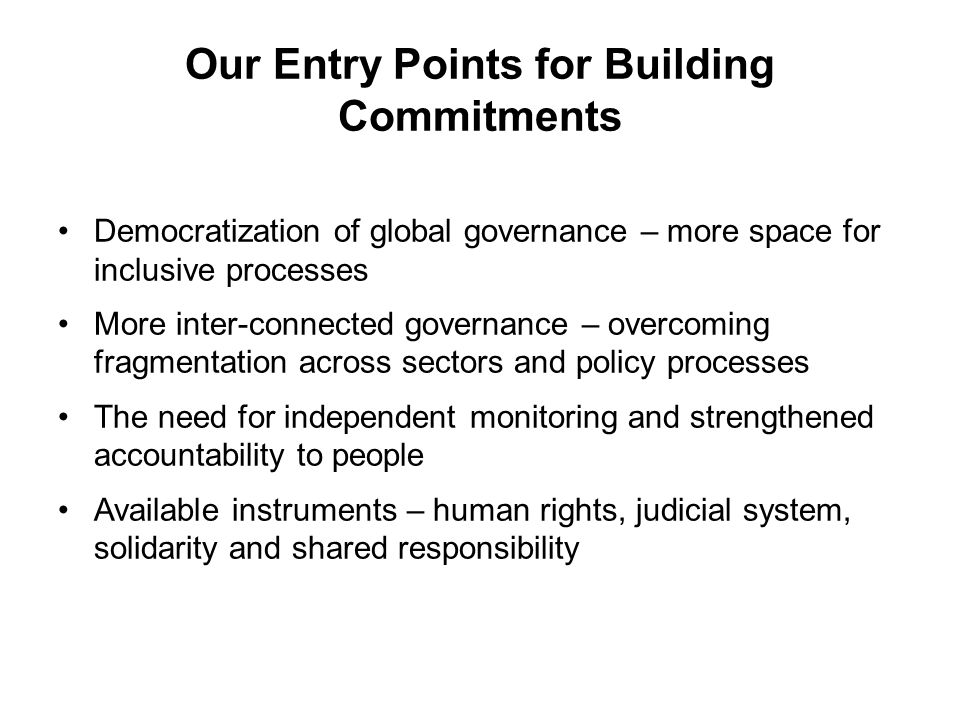 Our Entry Points for Building Commitments Democratization of global governance – more space for inclusive processes More inter-connected governance – overcoming fragmentation across sectors and policy processes The need for independent monitoring and strengthened accountability to people Available instruments – human rights, judicial system, solidarity and shared responsibility