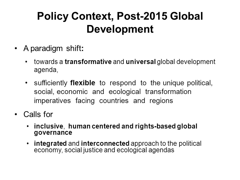 Policy Context, Post-2015 Global Development A paradigm shift: towards a transformative and universal global development agenda, sufficiently flexible to respond to the unique political, social, economic and ecological transformation imperatives facing countries and regions Calls for inclusive, human centered and rights-based global governance integrated and interconnected approach to the political economy, social justice and ecological agendas