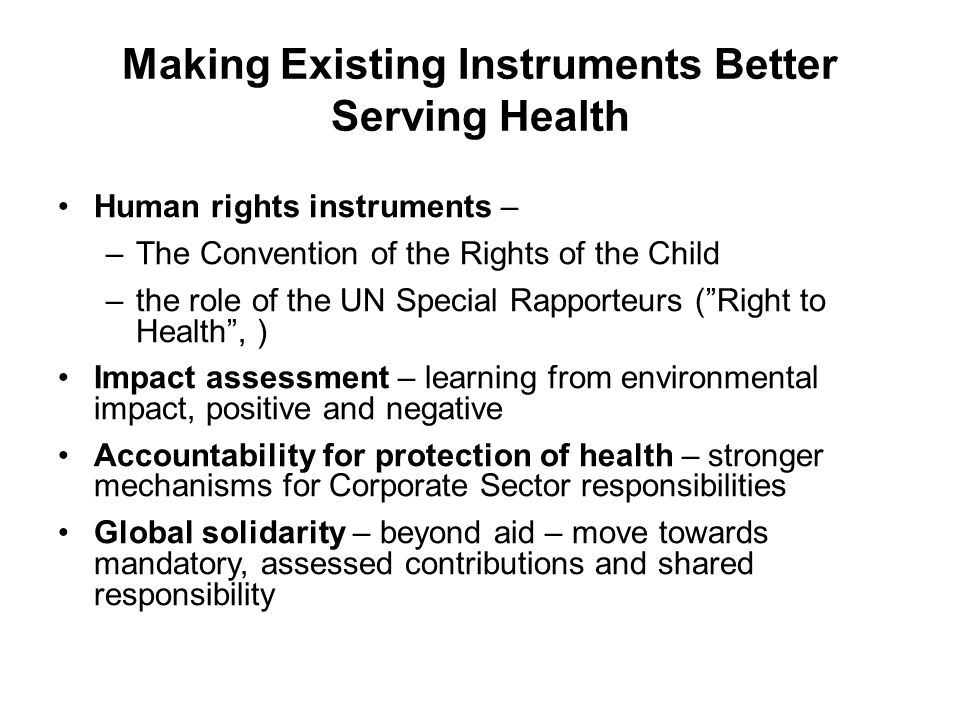 Making Existing Instruments Better Serving Health Human rights instruments – –The Convention of the Rights of the Child –the role of the UN Special Rapporteurs (Right to Health, ) Impact assessment – learning from environmental impact, positive and negative Accountability for protection of health – stronger mechanisms for Corporate Sector responsibilities Global solidarity – beyond aid – move towards mandatory, assessed contributions and shared responsibility