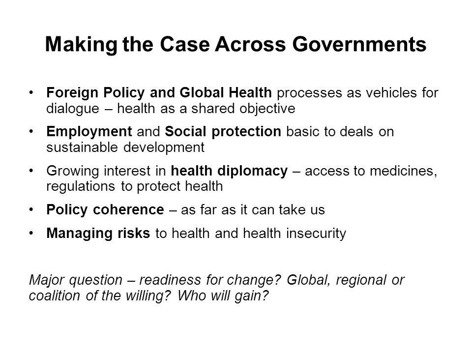 Making the Case Across Governments Foreign Policy and Global Health processes as vehicles for dialogue – health as a shared objective Employment and Social protection basic to deals on sustainable development Growing interest in health diplomacy – access to medicines, regulations to protect health Policy coherence – as far as it can take us Managing risks to health and health insecurity Major question – readiness for change.