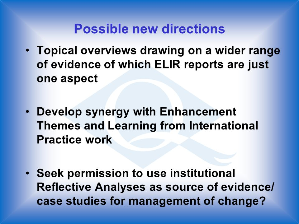 Possible new directions Topical overviews drawing on a wider range of evidence of which ELIR reports are just one aspect Develop synergy with Enhancement Themes and Learning from International Practice work Seek permission to use institutional Reflective Analyses as source of evidence/ case studies for management of change