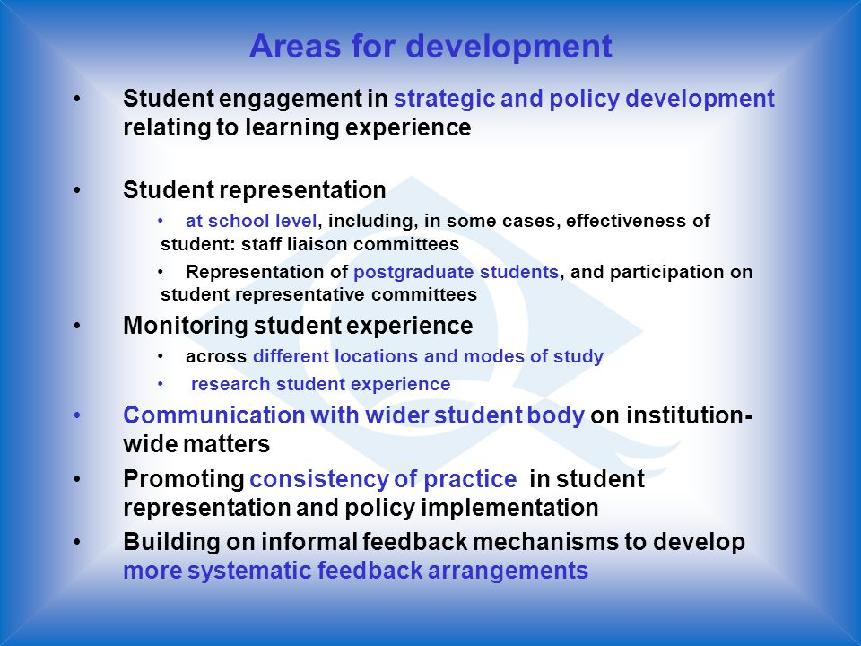 Areas for development Student engagement in strategic and policy development relating to learning experience Student representation at school level, including, in some cases, effectiveness of student: staff liaison committees Representation of postgraduate students, and participation on student representative committees Monitoring student experience across different locations and modes of study research student experience Communication with wider student body on institution- wide matters Promoting consistency of practice in student representation and policy implementation Building on informal feedback mechanisms to develop more systematic feedback arrangements