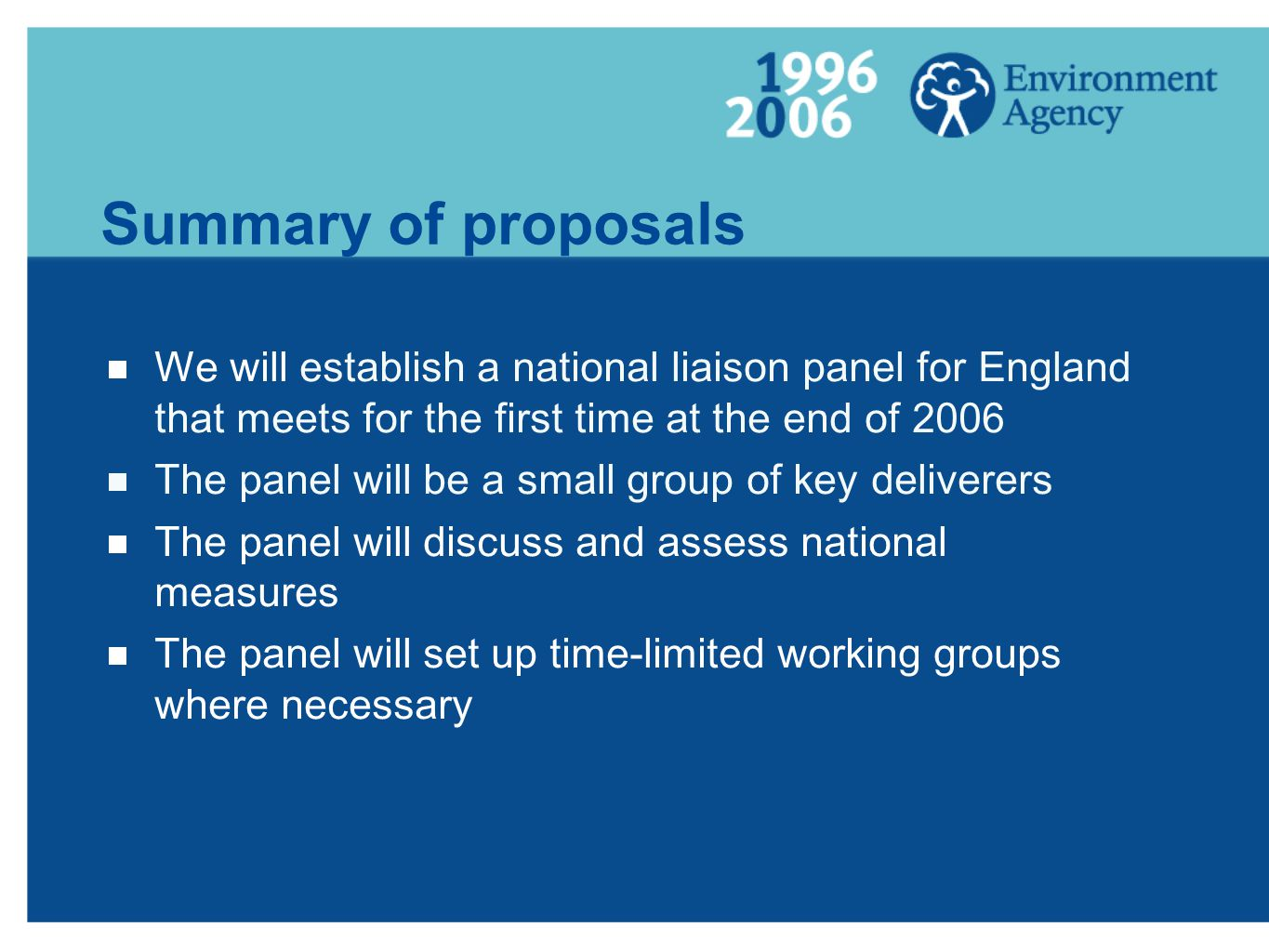 Summary of proposals We will establish a national liaison panel for England that meets for the first time at the end of 2006 The panel will be a small group of key deliverers The panel will discuss and assess national measures The panel will set up time-limited working groups where necessary