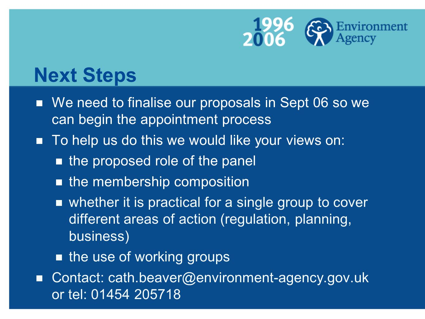 Next Steps We need to finalise our proposals in Sept 06 so we can begin the appointment process To help us do this we would like your views on: the proposed role of the panel the membership composition whether it is practical for a single group to cover different areas of action (regulation, planning, business) the use of working groups Contact: or tel: