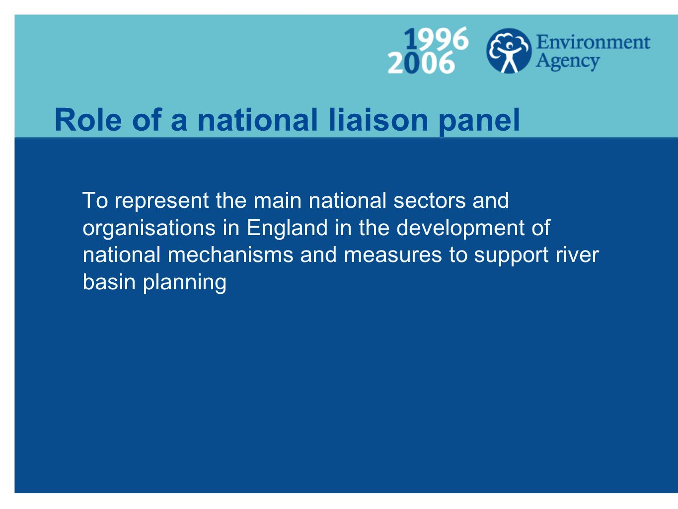Role of a national liaison panel To represent the main national sectors and organisations in England in the development of national mechanisms and measures to support river basin planning