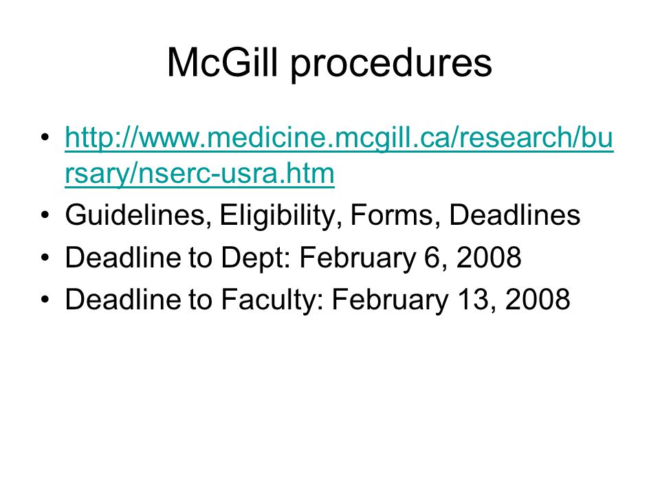 McGill procedures http://www.medicine.mcgill.ca/research/bu rsary/nserc-usra.htmhttp://www.medicine.mcgill.ca/research/bu rsary/nserc-usra.htm Guidelines, Eligibility, Forms, Deadlines Deadline to Dept: February 6, 2008 Deadline to Faculty: February 13, 2008