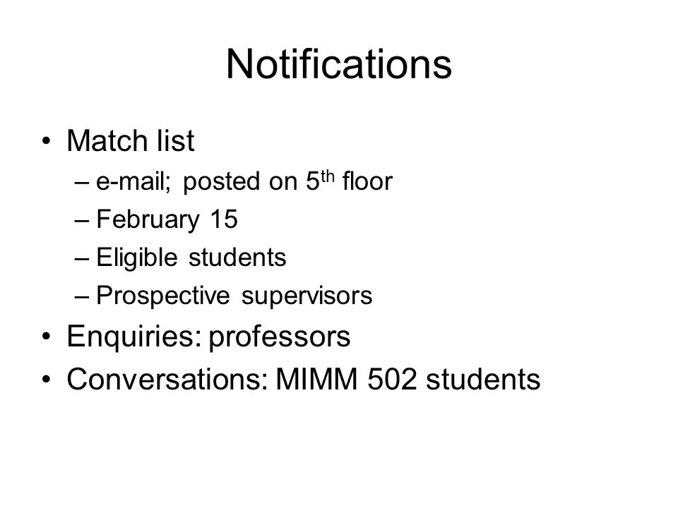Notifications Match list –e-mail; posted on 5 th floor –February 15 –Eligible students –Prospective supervisors Enquiries: professors Conversations: MIMM 502 students