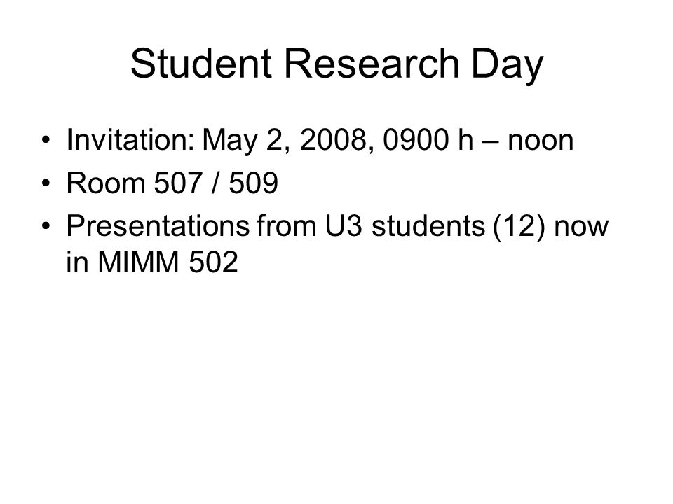 Student Research Day Invitation: May 2, 2008, 0900 h – noon Room 507 / 509 Presentations from U3 students (12) now in MIMM 502
