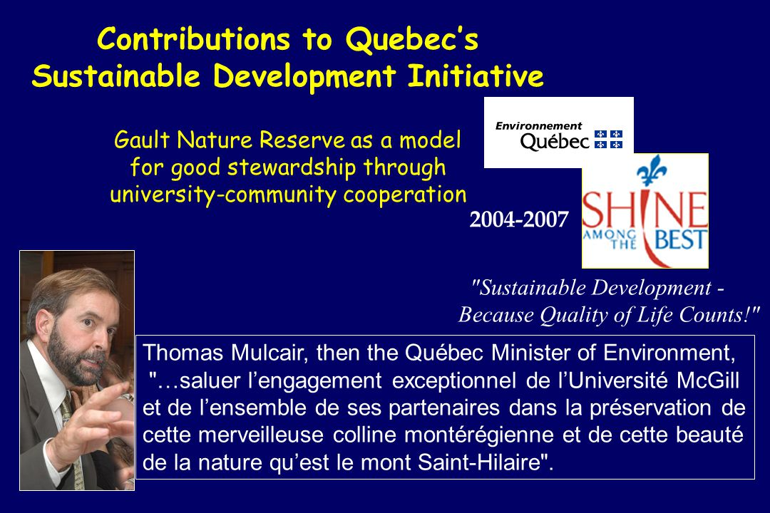 Contributions to Quebecs Sustainable Development Initiative Gault Nature Reserve as a model for good stewardship through university-community cooperation Sustainable Development - Because Quality of Life Counts! 2004-2007 Thomas Mulcair, then the Québec Minister of Environment, …saluer lengagement exceptionnel de lUniversité McGill et de lensemble de ses partenaires dans la préservation de cette merveilleuse colline montérégienne et de cette beauté de la nature quest le mont Saint-Hilaire .
