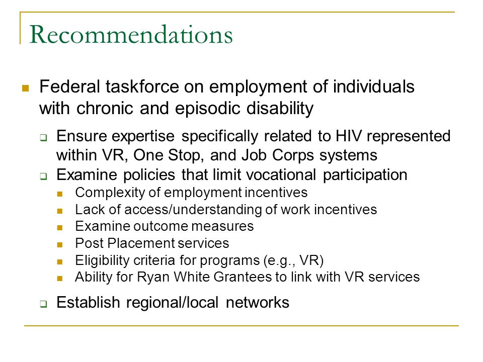 Recommendations Federal taskforce on employment of individuals with chronic and episodic disability Ensure expertise specifically related to HIV represented within VR, One Stop, and Job Corps systems Examine policies that limit vocational participation Complexity of employment incentives Lack of access/understanding of work incentives Examine outcome measures Post Placement services Eligibility criteria for programs (e.g., VR) Ability for Ryan White Grantees to link with VR services Establish regional/local networks
