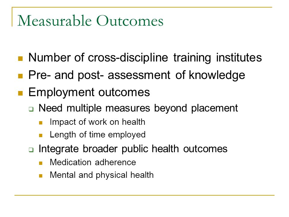 Measurable Outcomes Number of cross-discipline training institutes Pre- and post- assessment of knowledge Employment outcomes Need multiple measures beyond placement Impact of work on health Length of time employed Integrate broader public health outcomes Medication adherence Mental and physical health