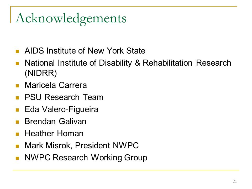Acknowledgements AIDS Institute of New York State National Institute of Disability & Rehabilitation Research (NIDRR) Maricela Carrera PSU Research Team Eda Valero-Figueira Brendan Galivan Heather Homan Mark Misrok, President NWPC NWPC Research Working Group 21