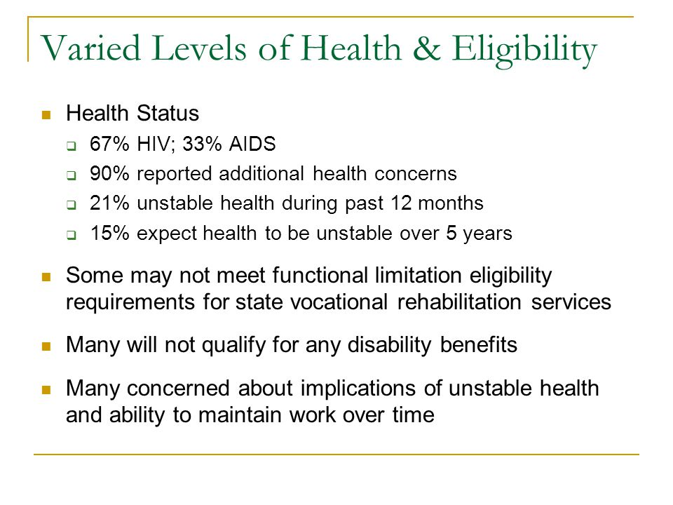 Varied Levels of Health & Eligibility Health Status 67% HIV; 33% AIDS 90% reported additional health concerns 21% unstable health during past 12 months 15% expect health to be unstable over 5 years Some may not meet functional limitation eligibility requirements for state vocational rehabilitation services Many will not qualify for any disability benefits Many concerned about implications of unstable health and ability to maintain work over time