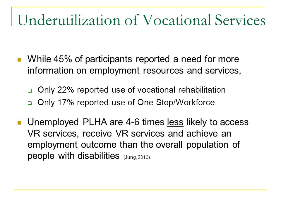 Underutilization of Vocational Services While 45% of participants reported a need for more information on employment resources and services, Only 22% reported use of vocational rehabilitation Only 17% reported use of One Stop/Workforce Unemployed PLHA are 4-6 times less likely to access VR services, receive VR services and achieve an employment outcome than the overall population of people with disabilities (Jung, 2010).