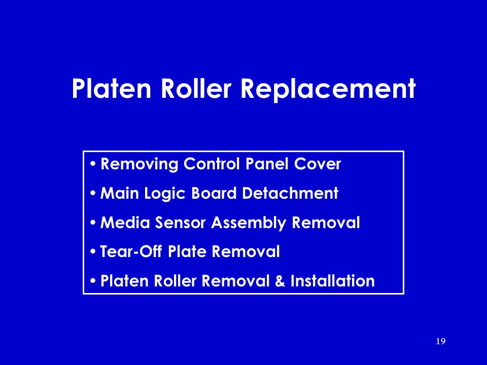 19 Platen Roller Replacement Removing Control Panel Cover Main Logic Board Detachment Media Sensor Assembly Removal Tear-Off Plate Removal Platen Roller Removal & Installation