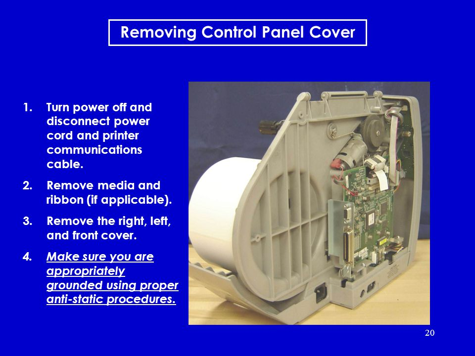 20 Removing Control Panel Cover 1.Turn power off and disconnect power cord and printer communications cable.
