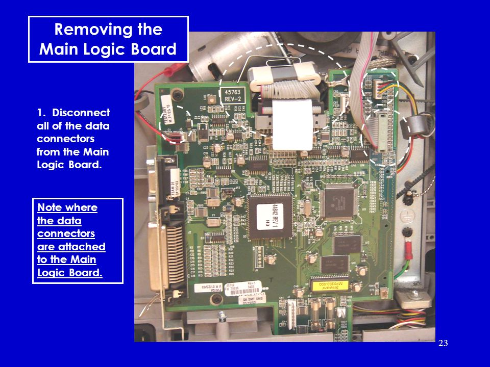 23 Note where the data connectors are attached to the Main Logic Board.