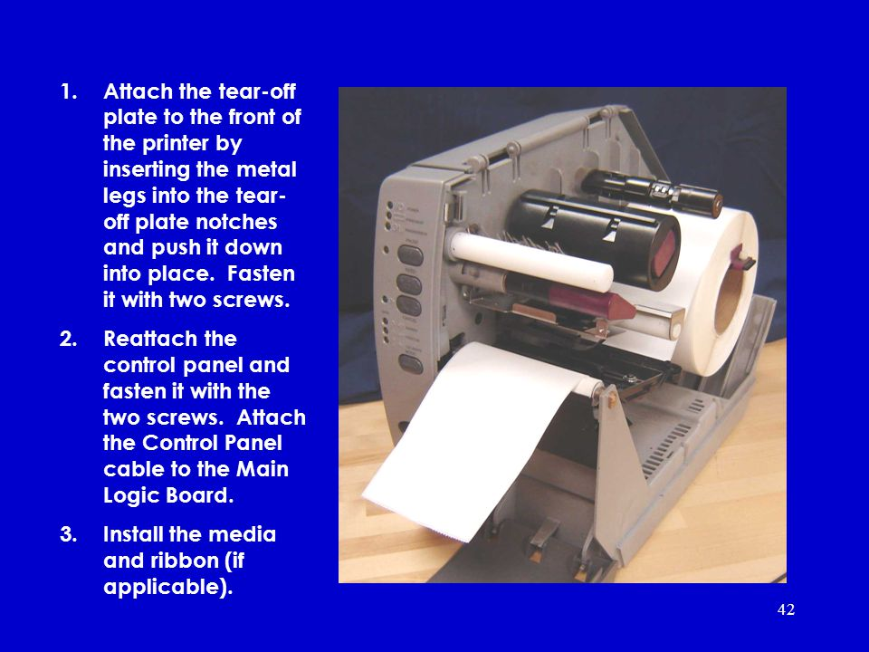 42 1.Attach the tear-off plate to the front of the printer by inserting the metal legs into the tear- off plate notches and push it down into place.