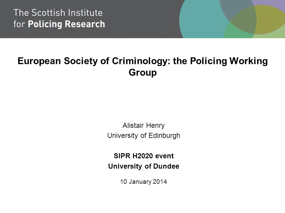European Society of Criminology: the Policing Working Group Alistair Henry University of Edinburgh SIPR H2020 event University of Dundee 10 January 2014