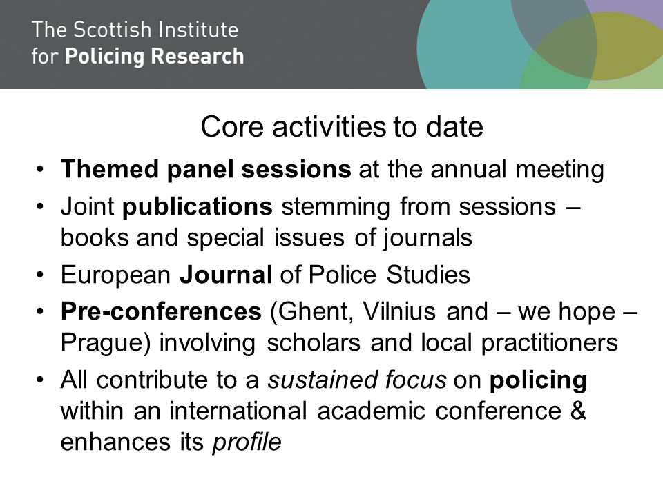 Core activities to date Themed panel sessions at the annual meeting Joint publications stemming from sessions – books and special issues of journals European Journal of Police Studies Pre-conferences (Ghent, Vilnius and – we hope – Prague) involving scholars and local practitioners All contribute to a sustained focus on policing within an international academic conference & enhances its profile
