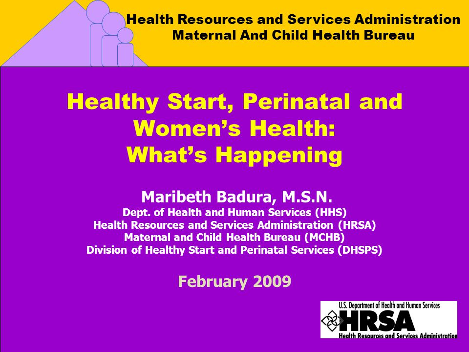 Health Resources and Services Administration Maternal And Child Health Bureau Healthy Start, Perinatal and Womens Health: Whats Happening Maribeth Badura, M.S.N.