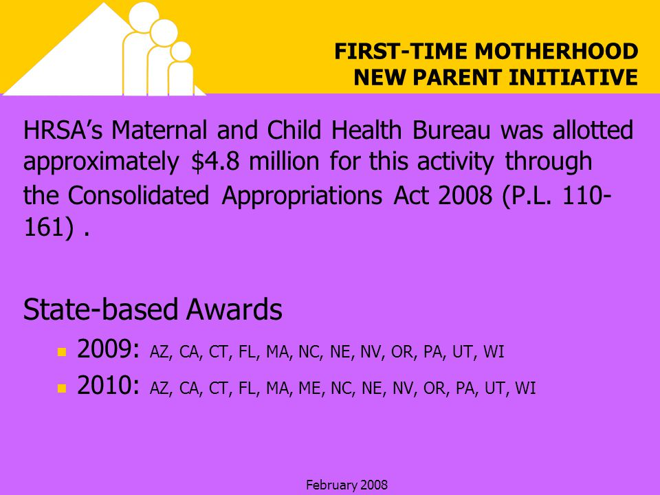 February 2008 FIRST-TIME MOTHERHOOD NEW PARENT INITIATIVE HRSAs Maternal and Child Health Bureau was allotted approximately $4.8 million for this activity through the Consolidated Appropriations Act 2008 (P.L.