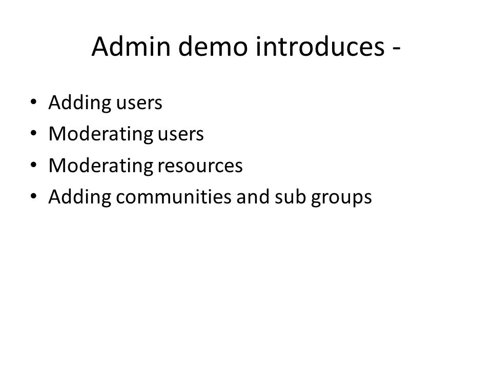 Admin demo introduces - Adding users Moderating users Moderating resources Adding communities and sub groups