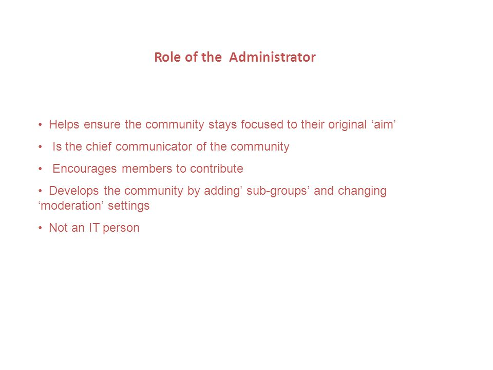 Role of the Administrator Helps ensure the community stays focused to their original aim Is the chief communicator of the community Encourages members to contribute Develops the community by adding sub-groups and changing moderation settings Not an IT person