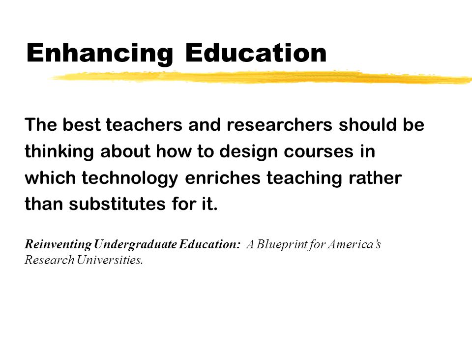 Enhancing Education It is incumbent upon the faculties of research universities to think carefully and systematically not only about how to make the most effective use of existing technologies but also how to create new ones that will enhance their own teaching and that of their colleagues.