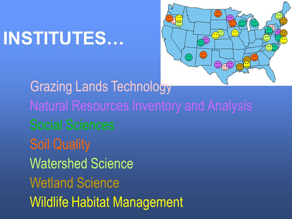 INSTITUTES… Grazing Lands Technology Natural Resources Inventory and Analysis Social Sciences Soil Quality Watershed Science Wetland Science Wildlife Habitat Management