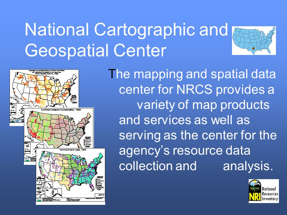 National Cartographic and Geospatial Center The mapping and spatial data center for NRCS provides a variety of map products and services as well as serving as the center for the agencys resource data collection andanalysis.
