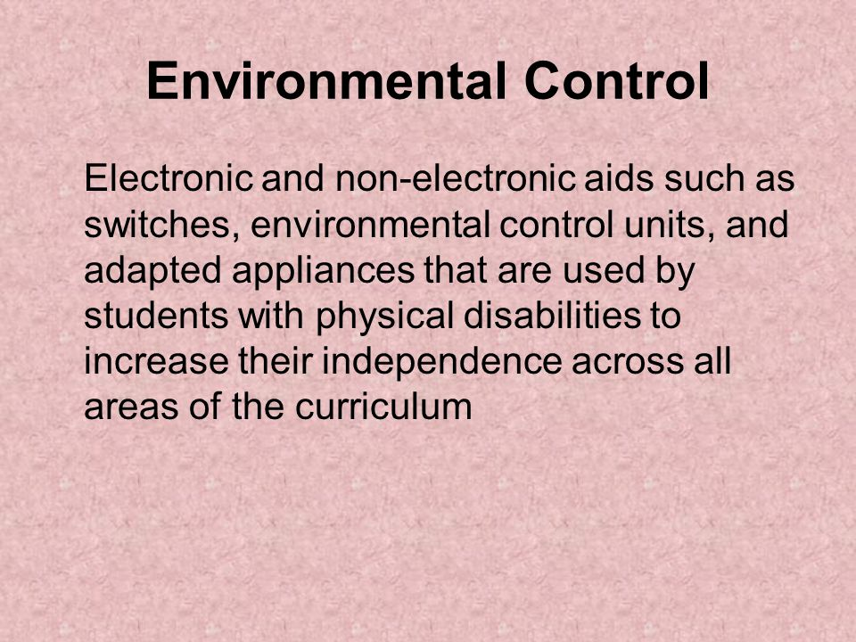 Environmental Control Electronic and non-electronic aids such as switches, environmental control units, and adapted appliances that are used by students with physical disabilities to increase their independence across all areas of the curriculum