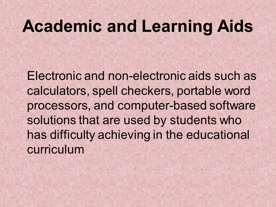 Academic and Learning Aids Electronic and non-electronic aids such as calculators, spell checkers, portable word processors, and computer-based software solutions that are used by students who has difficulty achieving in the educational curriculum
