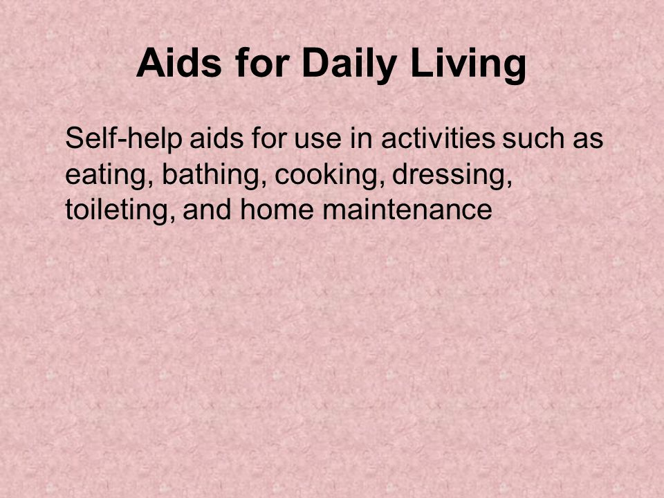 Aids for Daily Living Self-help aids for use in activities such as eating, bathing, cooking, dressing, toileting, and home maintenance