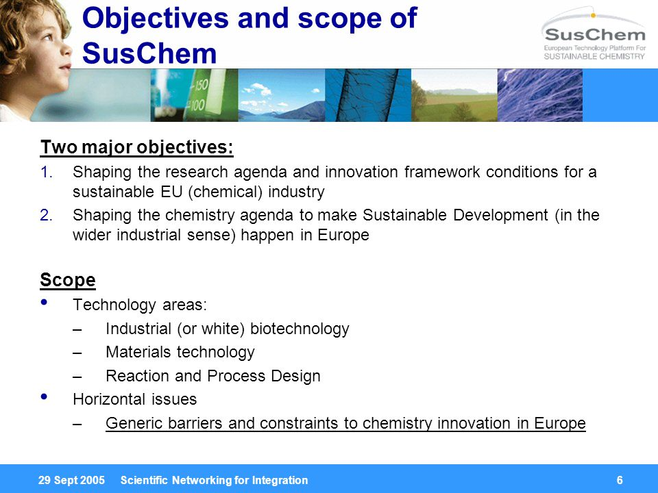 29 Sept 2005 Scientific Networking for Integration6 Objectives and scope of SusChem Two major objectives: 1.Shaping the research agenda and innovation framework conditions for a sustainable EU (chemical) industry 2.Shaping the chemistry agenda to make Sustainable Development (in the wider industrial sense) happen in Europe Scope Technology areas: –Industrial (or white) biotechnology –Materials technology –Reaction and Process Design Horizontal issues –Generic barriers and constraints to chemistry innovation in Europe