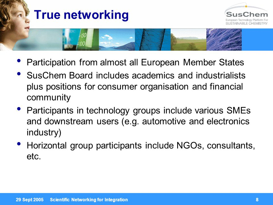 29 Sept 2005 Scientific Networking for Integration8 True networking Participation from almost all European Member States SusChem Board includes academics and industrialists plus positions for consumer organisation and financial community Participants in technology groups include various SMEs and downstream users (e.g.