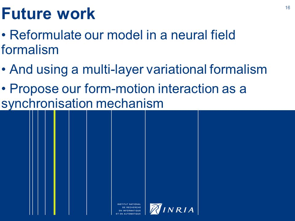 16 Future work Reformulate our model in a neural field formalism And using a multi-layer variational formalism Propose our form-motion interaction as a synchronisation mechanism
