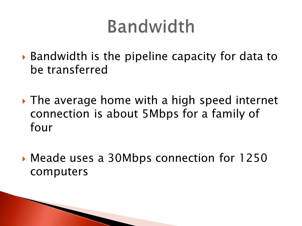 Bandwidth is the pipeline capacity for data to be transferred The average home with a high speed internet connection is about 5Mbps for a family of four Meade uses a 30Mbps connection for 1250 computers